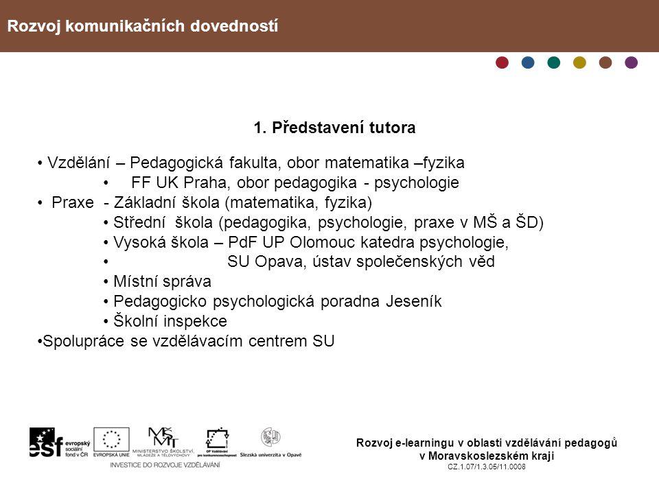 Rozvoj komunikačních dovedností Rozvoj e-learningu v oblasti vzdělávání pedagogů v Moravskoslezském kraji CZ.1.07/1.3.05/11.0008 1. Představení tutora