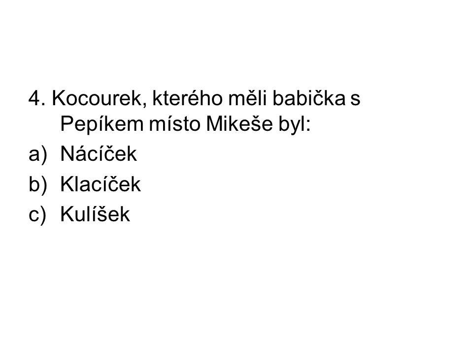 4. Kocourek, kterého měli babička s Pepíkem místo Mikeše byl: a)Nácíček b)Klacíček c)Kulíšek