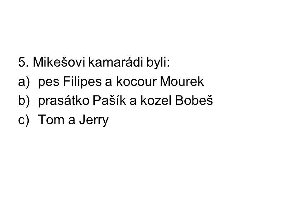 5. Mikešovi kamarádi byli: a)pes Filipes a kocour Mourek b)prasátko Pašík a kozel Bobeš c)Tom a Jerry
