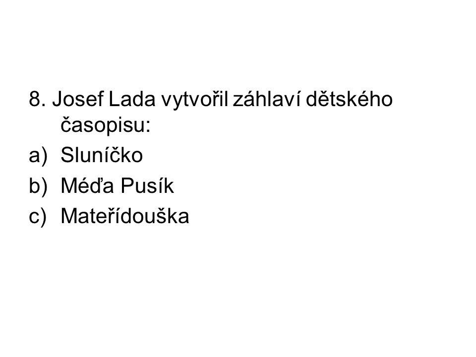 8. Josef Lada vytvořil záhlaví dětského časopisu: a)Sluníčko b)Méďa Pusík c)Mateřídouška