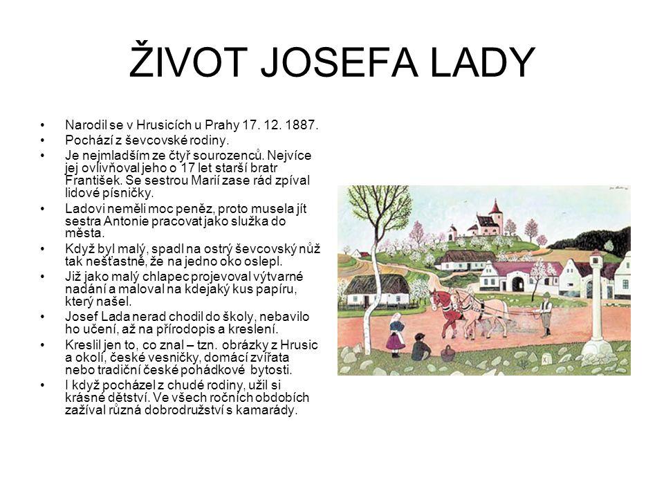 ŽIVOT JOSEFA LADY Narodil se v Hrusicích u Prahy 17. 12. 1887. Pochází z ševcovské rodiny. Je nejmladším ze čtyř sourozenců. Nejvíce jej ovlivňoval je