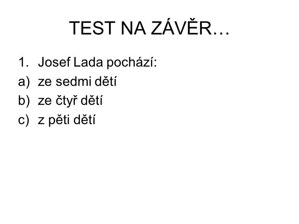 TEST NA ZÁVĚR… 1.Josef Lada pochází: a)ze sedmi dětí b)ze čtyř dětí c)z pěti dětí