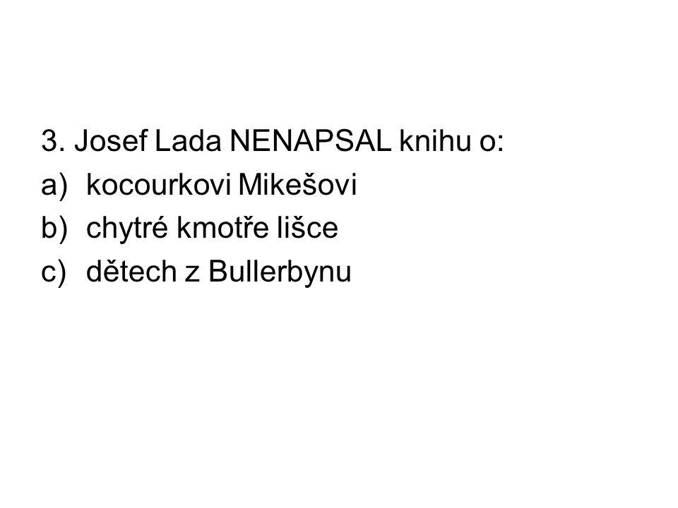 3. Josef Lada NENAPSAL knihu o: a)kocourkovi Mikešovi b)chytré kmotře lišce c)dětech z Bullerbynu