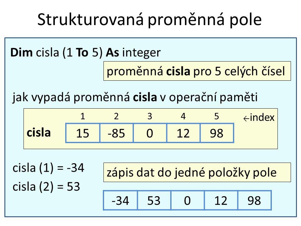 Dim cisla (1 To 5) As integer proměnná cisla pro 5 celých čísel jak vypadá proměnná cisla v operační paměti cisla (1) = -34 zápis dat do jedné položky