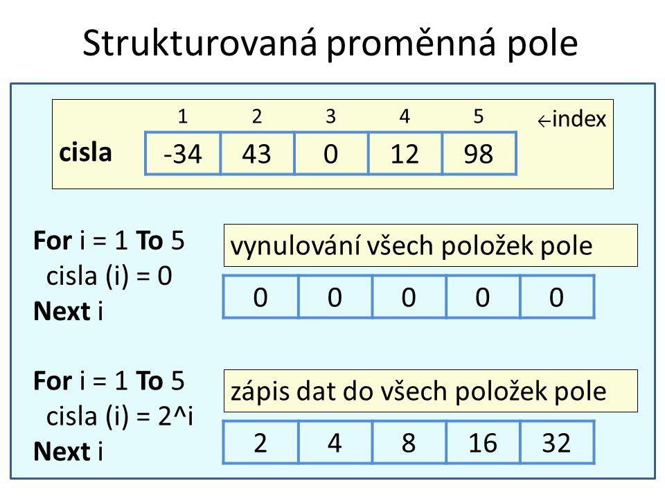 Strukturovaná proměnná pole For i = 1 To 5 cisla (i) = 0 Next i vynulování všech položek pole 00000 ← index cisla 12345 -344301298 For i = 1 To 5 cisl