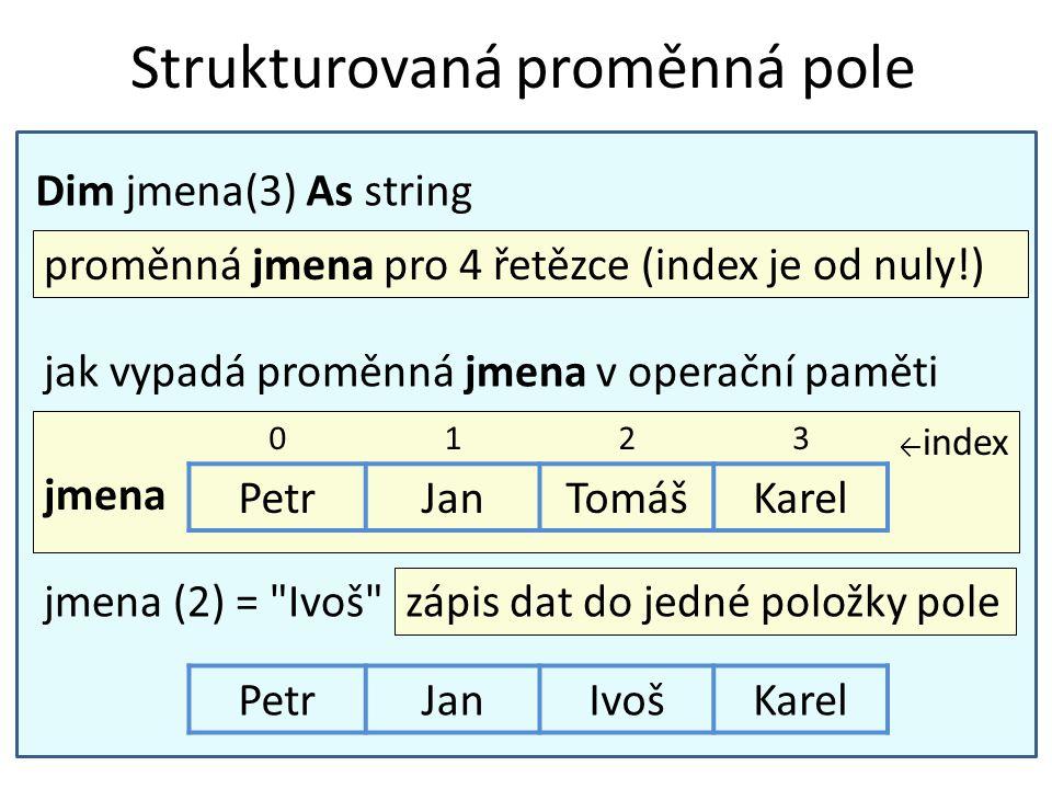 Strukturovaná proměnná pole Dim jmena(3) As string proměnná jmena pro 4 řetězce (index je od nuly!) ← index jmena 0123 PetrJanTomášKarel jak vypadá pr