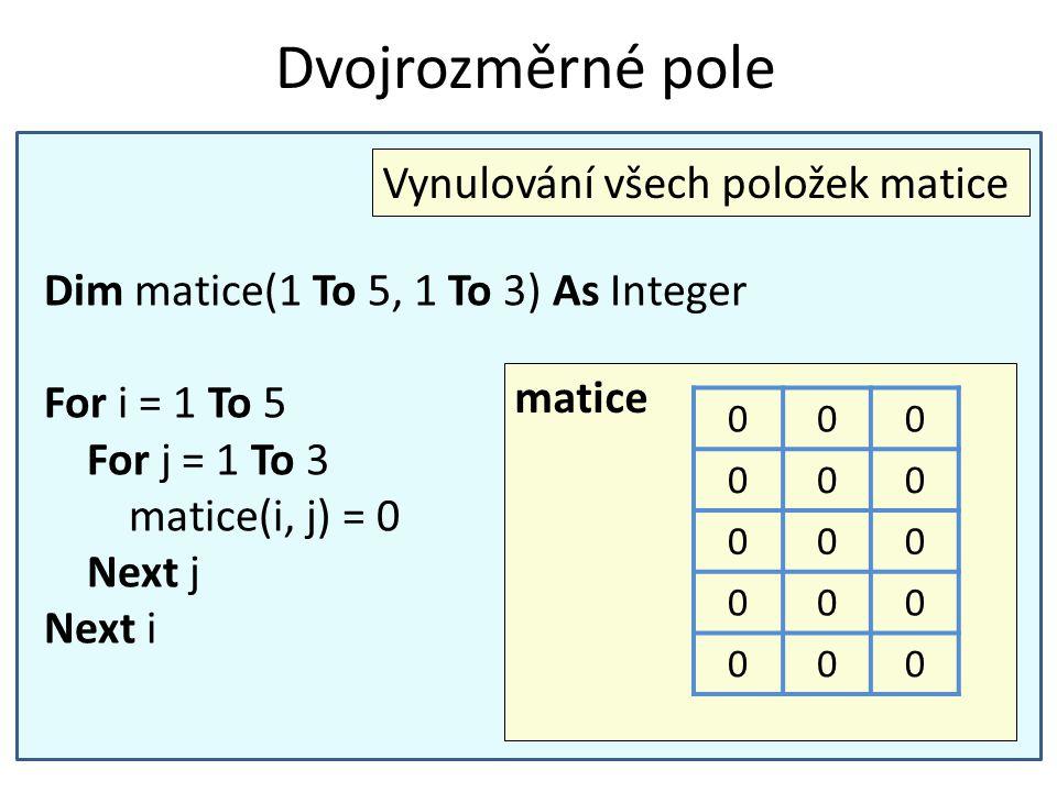 Dvojrozměrné pole Dim matice(1 To 5, 1 To 3) As Integer For i = 1 To 5 For j = 1 To 3 matice(i, j) = 0 Next j Next i Vynulování všech položek matice m