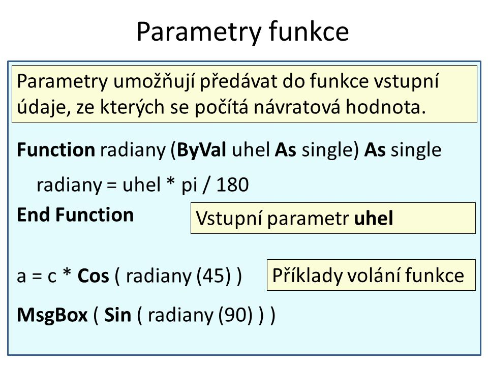 Parametry funkce Function radiany (ByVal uhel As single) As single radiany = uhel * pi / 180 End Function a = c * Cos ( radiany (45) ) MsgBox ( Sin ( radiany (90) ) ) Parametry umožňují předávat do funkce vstupní údaje, ze kterých se počítá návratová hodnota.