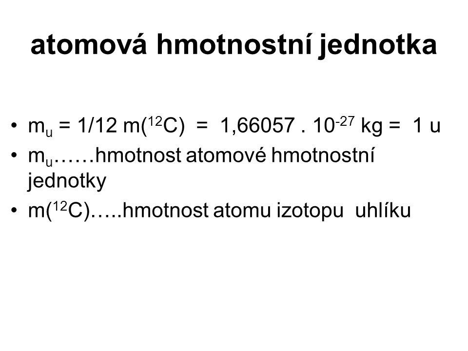 atomová hmotnostní jednotka m u = 1/12 m( 12 C) = 1,66057. 10 -27 kg = 1 u m u ……hmotnost atomové hmotnostní jednotky m( 12 C)…..hmotnost atomu izotop