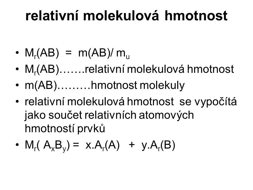 relativní molekulová hmotnost M r (AB) = m(AB)/ m u M r (AB)…….relativní molekulová hmotnost m(AB)………hmotnost molekuly relativní molekulová hmotnost s