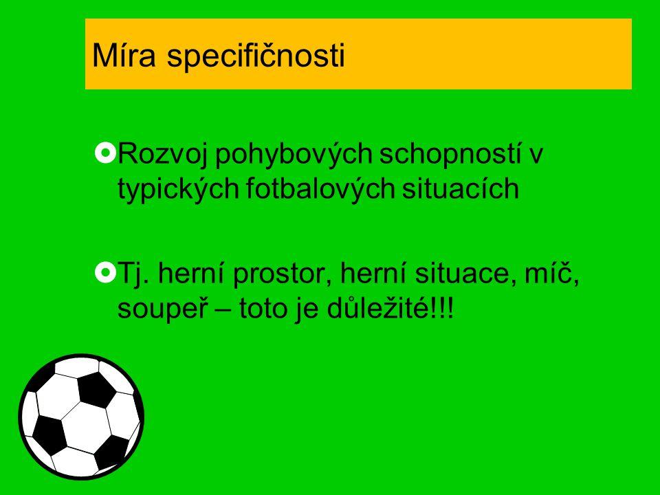 Míra specifičnosti  Rozvoj pohybových schopností v typických fotbalových situacích  Tj. herní prostor, herní situace, míč, soupeř – toto je důležité