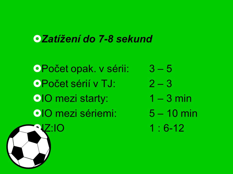  Zatížení do 7-8 sekund  Počet opak. v sérii:3 – 5  Počet sérií v TJ:2 – 3  IO mezi starty:1 – 3 min  IO mezi sériemi:5 – 10 min  IZ:IO1 : 6-12
