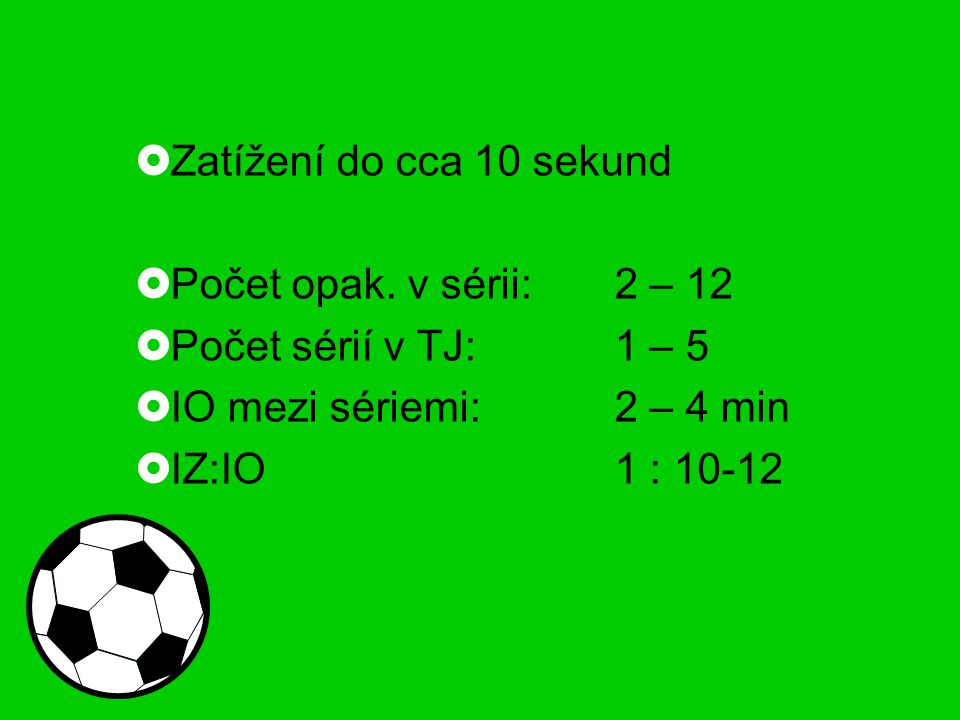 Zatížení do cca 10 sekund  Počet opak. v sérii:2 – 12  Počet sérií v TJ:1 – 5  IO mezi sériemi:2 – 4 min  IZ:IO1 : 10-12