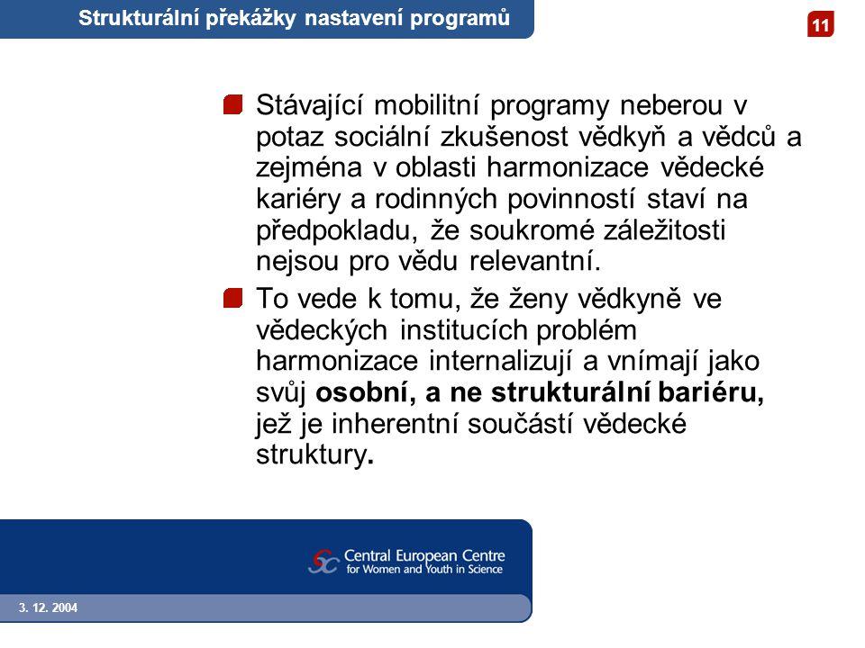 3. 12. 2004 11 Strukturální překážky nastavení programů Stávající mobilitní programy neberou v potaz sociální zkušenost vědkyň a vědců a zejména v obl