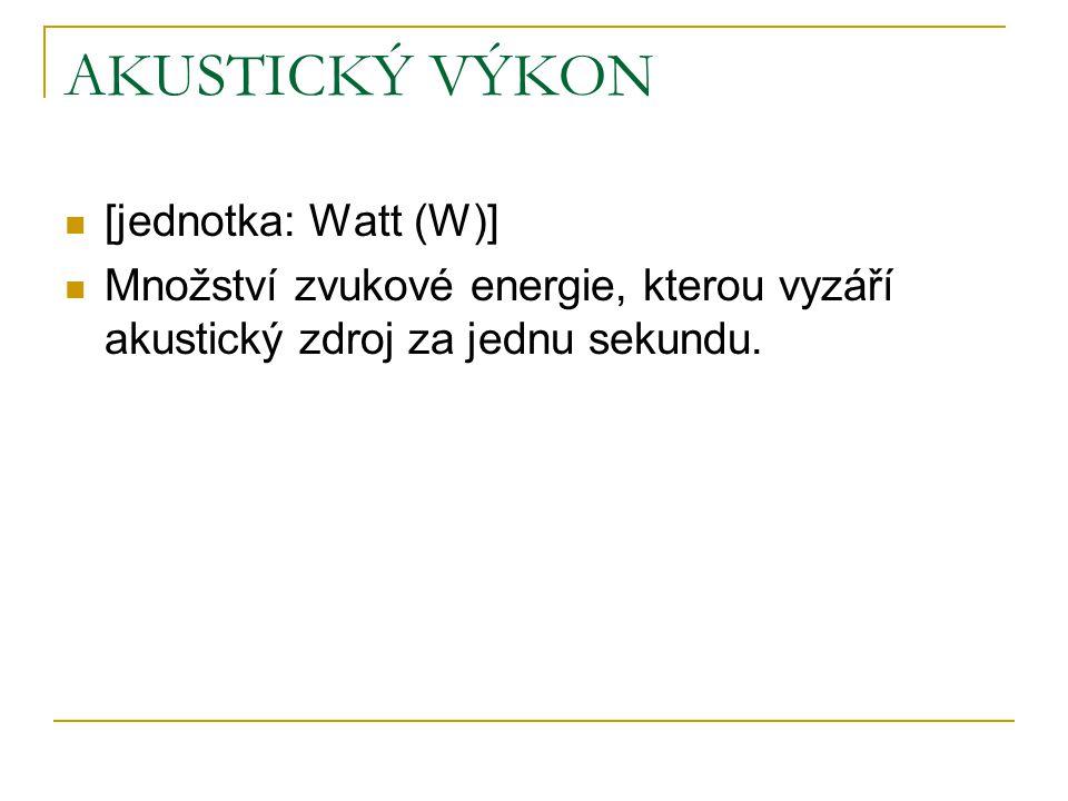 AKUSTICKÝ VÝKON [jednotka: Watt (W)] Množství zvukové energie, kterou vyzáří akustický zdroj za jednu sekundu.