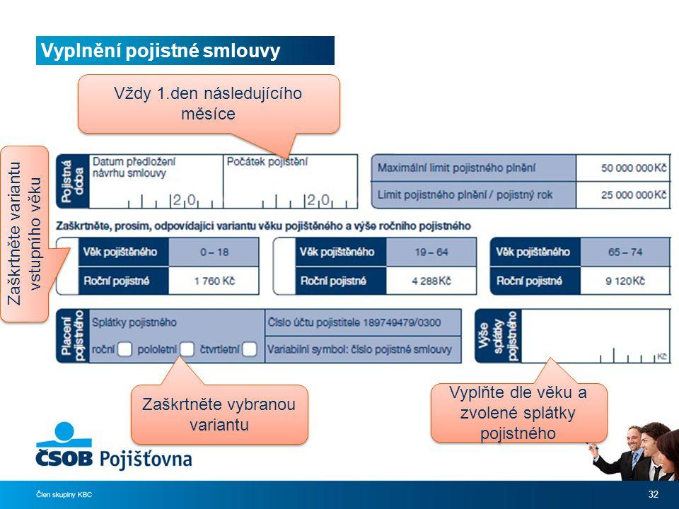Vyplnění pojistné smlouvy 32 Zaškrtněte vybranou variantu Vyplňte dle věku a zvolené splátky pojistného Zaškrtněte variantu vstupního věku Vždy 1.den následujícího měsíce