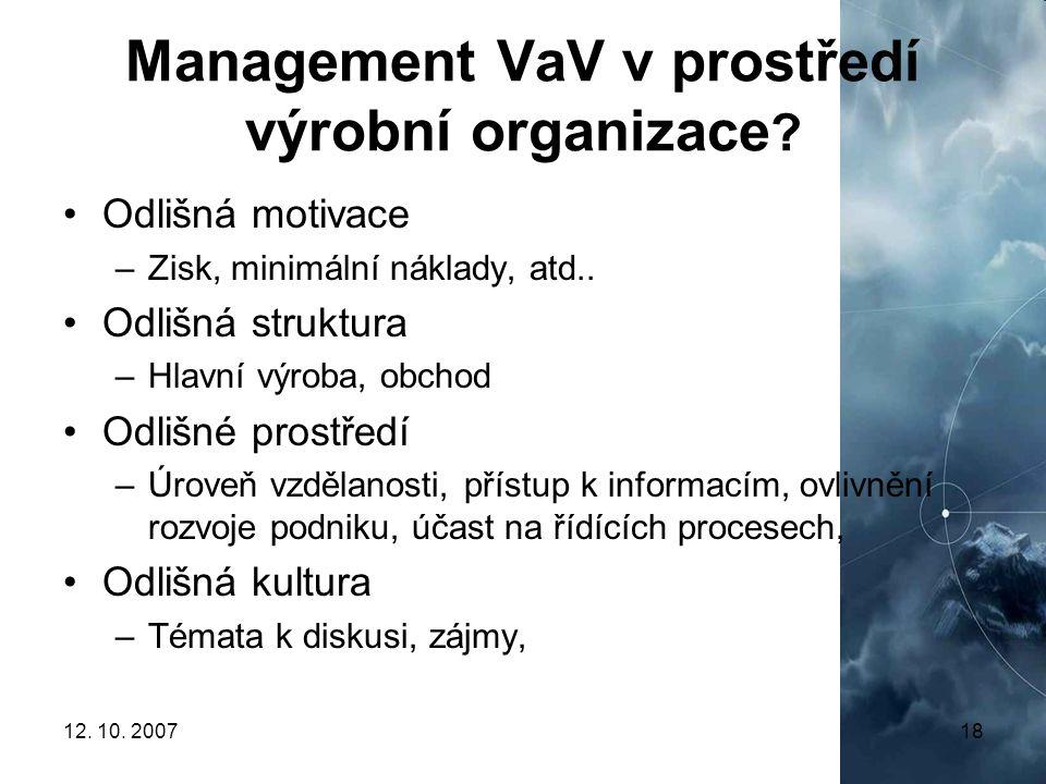 12. 10. 200718 Management VaV v prostředí výrobní organizace ? Odlišná motivace –Zisk, minimální náklady, atd.. Odlišná struktura –Hlavní výroba, obch