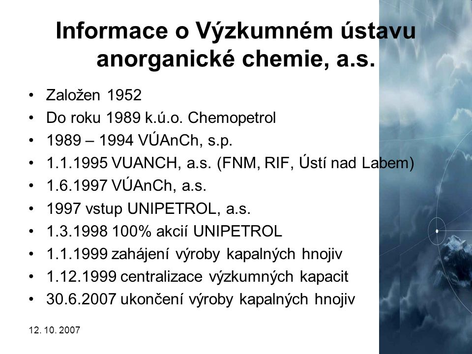 12. 10. 20075 Informace o Výzkumném ústavu anorganické chemie, a.s. Založen 1952 Do roku 1989 k.ú.o. Chemopetrol 1989 – 1994 VÚAnCh, s.p. 1.1.1995 VUA