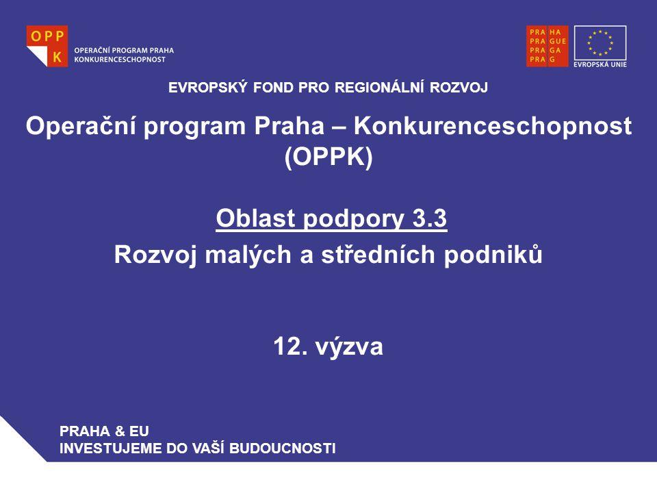 Operační program Praha – Konkurenceschopnost (OPPK) Oblast podpory 3.3 Rozvoj malých a středních podniků 12. výzva EVROPSKÝ FOND PRO REGIONÁLNÍ ROZVOJ