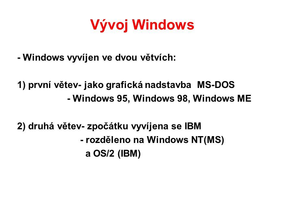Vývoj Windows - Windows vyvíjen ve dvou větvích: 1) první větev- jako grafická nadstavba MS-DOS - Windows 95, Windows 98, Windows ME 2) druhá větev- zpočátku vyvíjena se IBM - rozděleno na Windows NT(MS) a OS/2 (IBM)