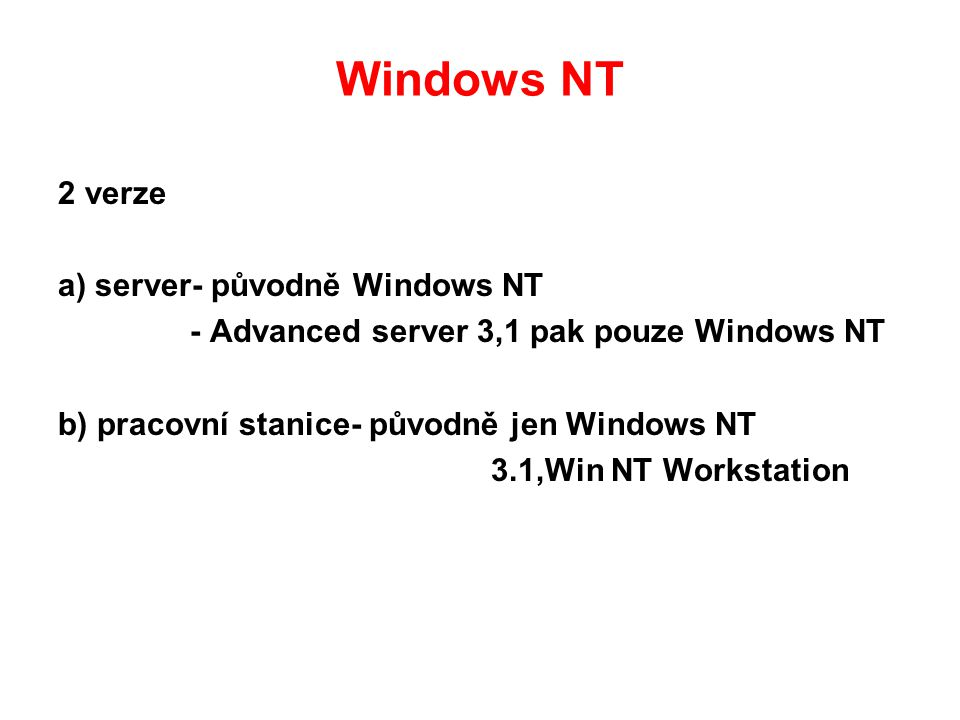 Windows NT 2 verze a) server- původně Windows NT - Advanced server 3,1 pak pouze Windows NT b) pracovní stanice- původně jen Windows NT 3.1,Win NT Workstation