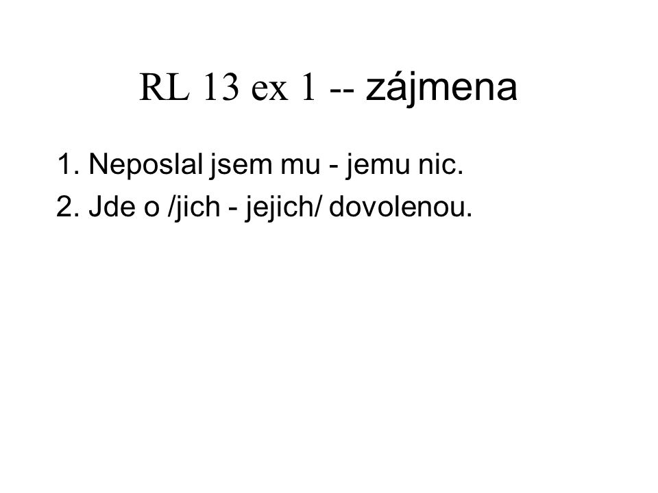 RL 13 ex 2 -- zájmena 18. Nebojím se tě. 19. Ještě mi neopravil úlohu. 20. Zeptám se jich příště.
