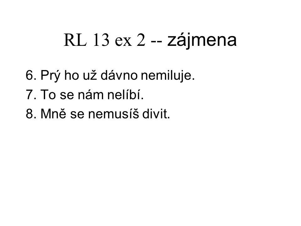 RL 13 ex 2 -- zájmena 6. Prý ho už dávno nemiluje. 7. To se nám nelíbí. 8. Mně se nemusíš divit.