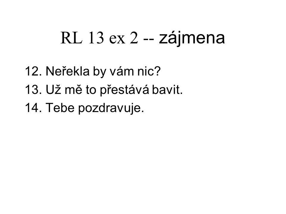 RL 13 ex 2 -- zájmena 12. Neřekla by vám nic? 13. Už mě to přestává bavit. 14. Tebe pozdravuje.