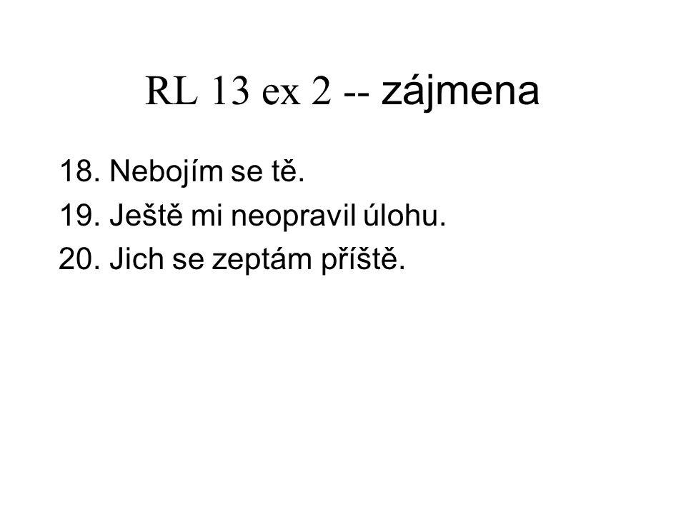 RL 13 ex 2 -- zájmena 18. Nebojím se tě. 19. Ještě mi neopravil úlohu. 20. Jich se zeptám příště.