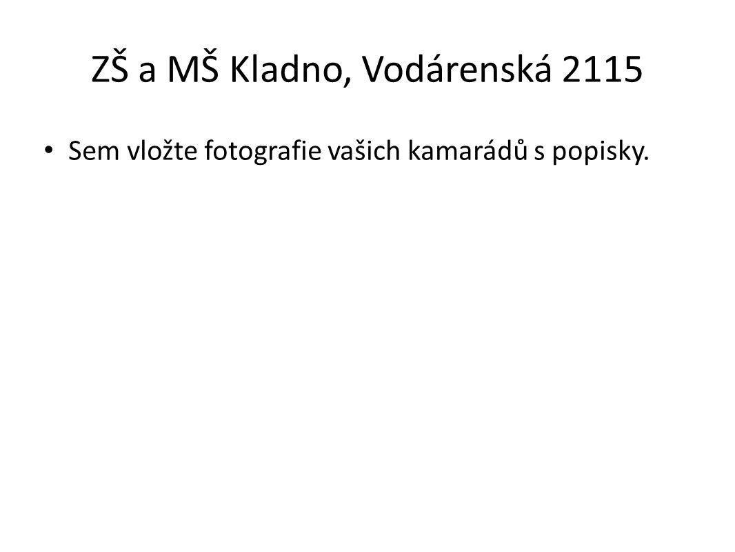 ZŠ a MŠ Kladno, Vodárenská 2115 Sem vložte fotografie vašich kamarádů s popisky.