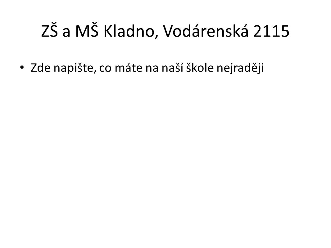 ZŠ a MŠ Kladno, Vodárenská 2115 Zde napište, co máte na naší škole nejraději