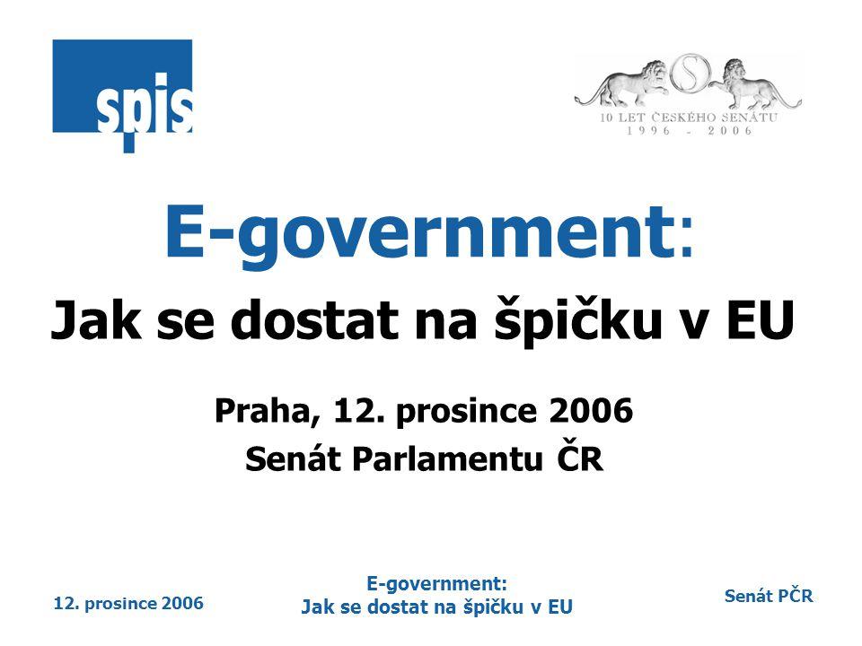 Senát PČR 12. prosince 2006 E-government: Jak se dostat na špičku v EU E-government: Jak se dostat na špičku v EU Praha, 12. prosince 2006 Senát Parla