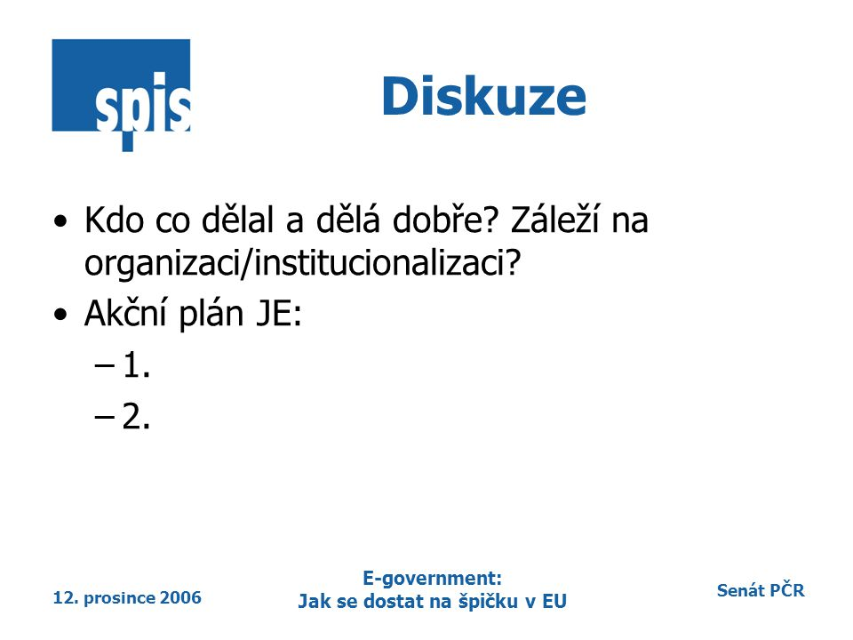 Senát PČR 12. prosince 2006 E-government: Jak se dostat na špičku v EU Diskuze Kdo co dělal a dělá dobře? Záleží na organizaci/institucionalizaci? Akč