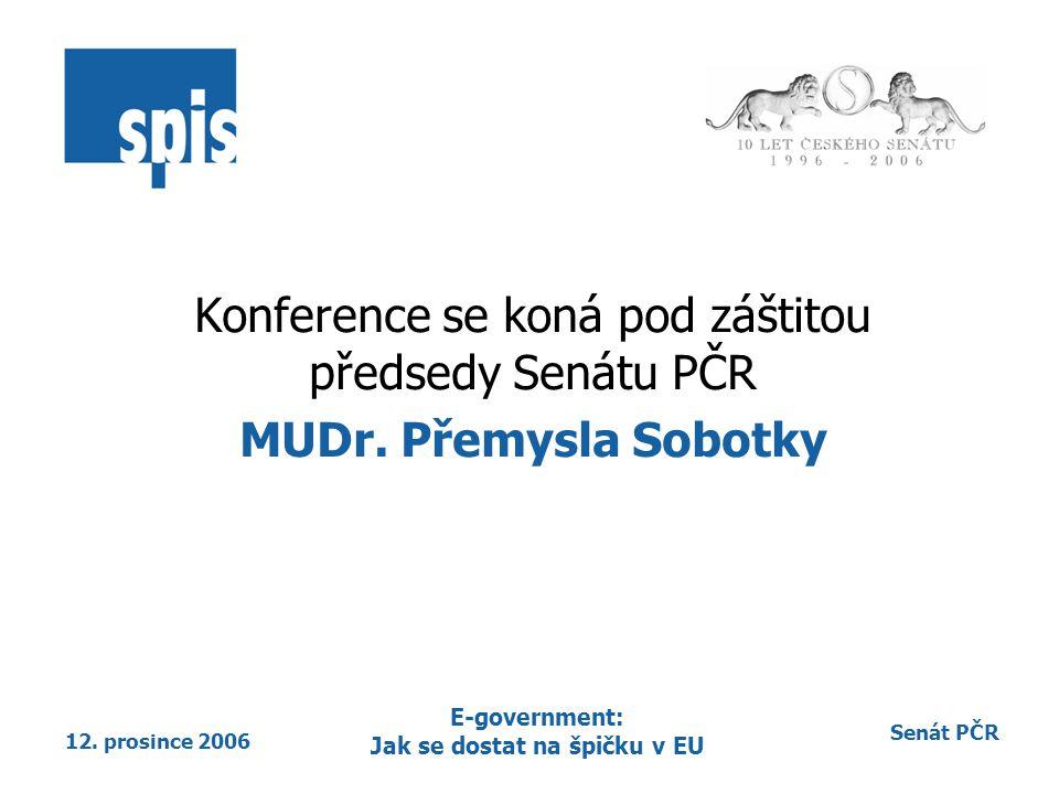 Senát PČR 12. prosince 2006 E-government: Jak se dostat na špičku v EU Konference se koná pod záštitou předsedy Senátu PČR MUDr. Přemysla Sobotky