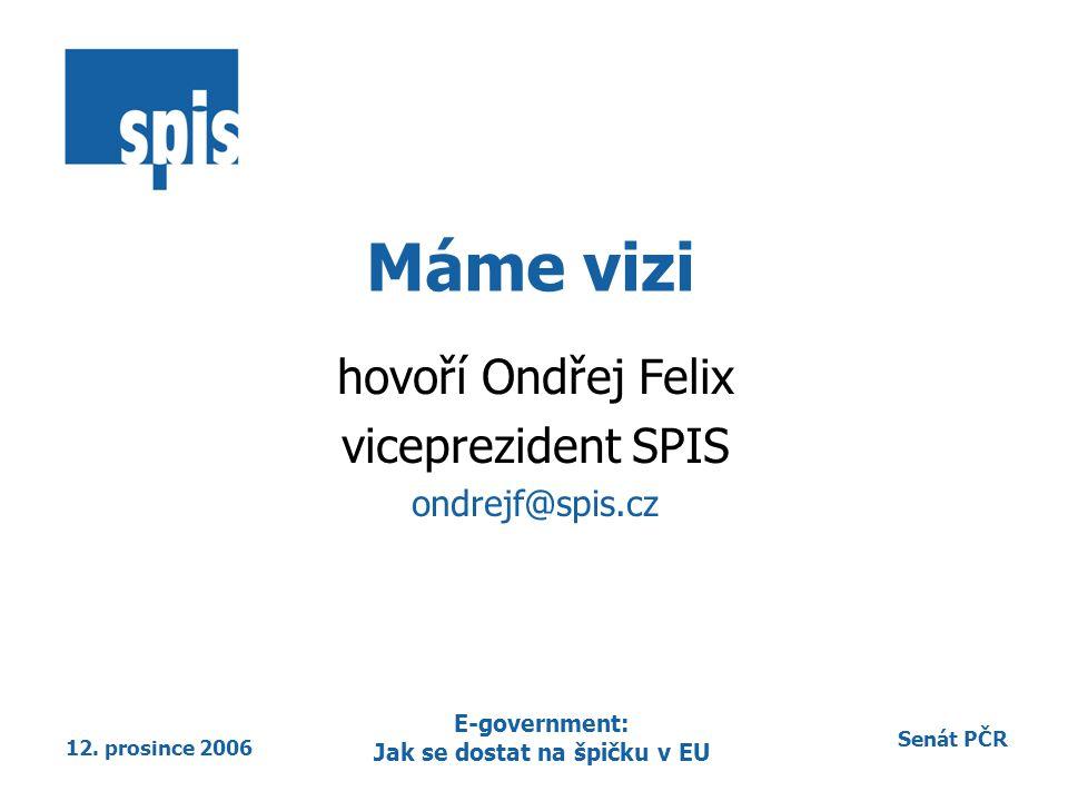 Senát PČR 12. prosince 2006 E-government: Jak se dostat na špičku v EU Máme vizi hovoří Ondřej Felix viceprezident SPIS ondrejf@spis.cz