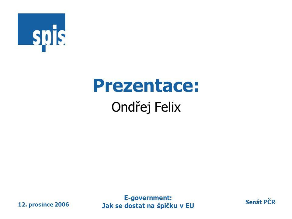 Senát PČR 12. prosince 2006 E-government: Jak se dostat na špičku v EU Prezentace: Ondřej Felix