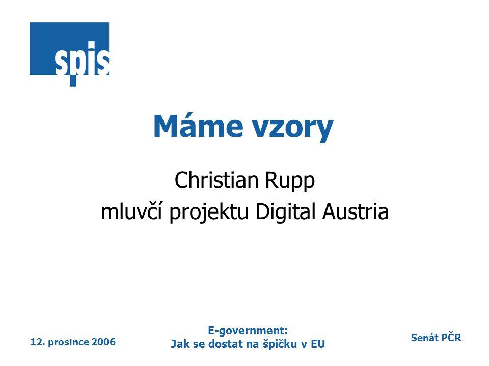 Senát PČR 12. prosince 2006 E-government: Jak se dostat na špičku v EU Máme vzory Christian Rupp mluvčí projektu Digital Austria
