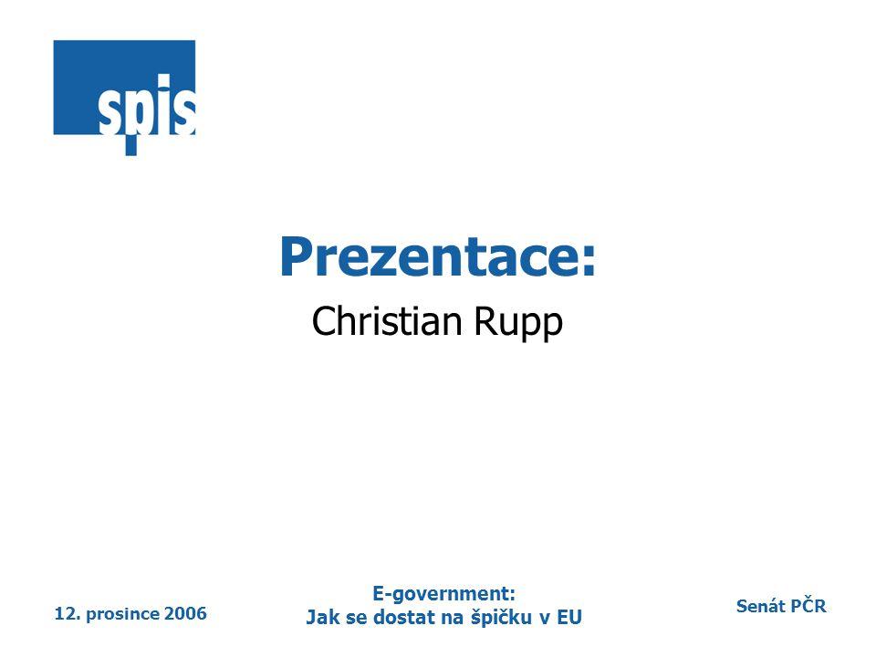 Senát PČR 12. prosince 2006 E-government: Jak se dostat na špičku v EU Prezentace: Christian Rupp