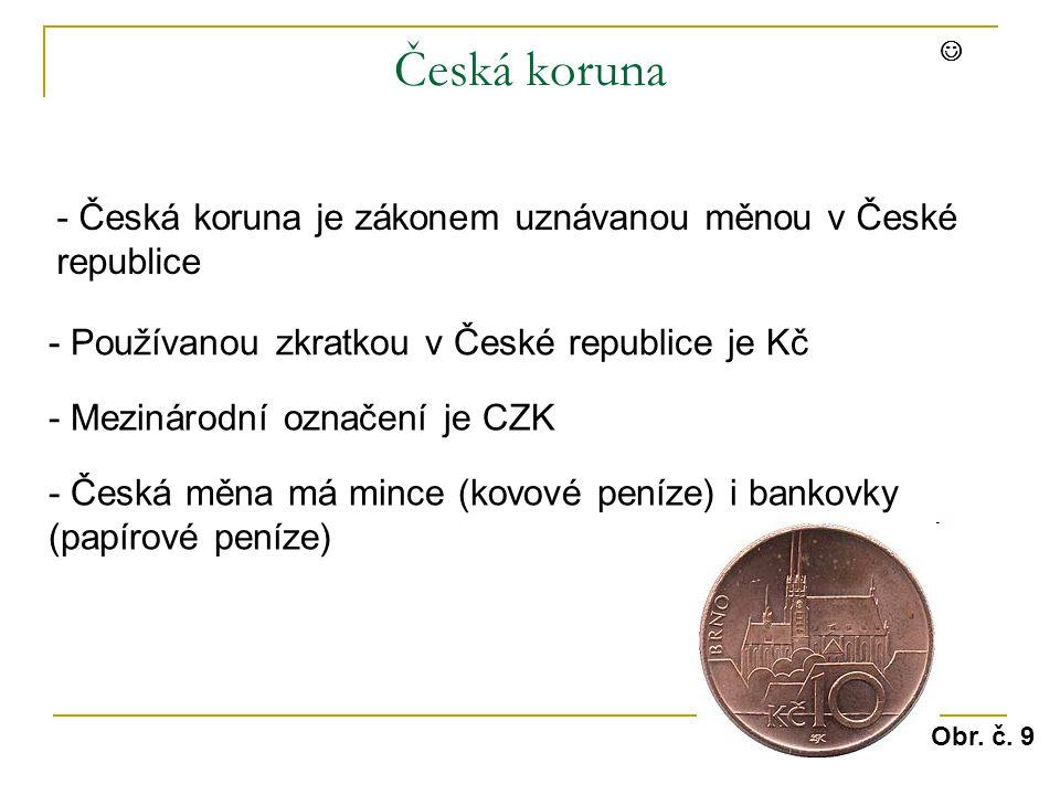 Česká koruna - Česká koruna je zákonem uznávanou měnou v České republice - Používanou zkratkou v České republice je Kč - Mezinárodní označení je CZK - Česká měna má mince (kovové peníze) i bankovky (papírové peníze) Obr.