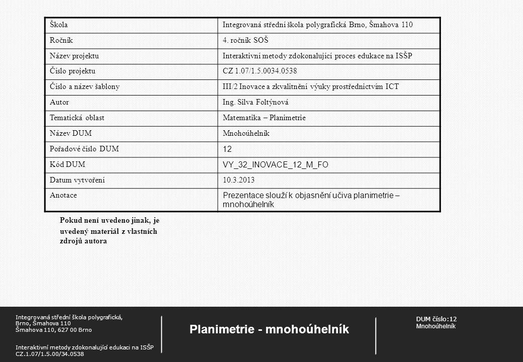 DUM číslo: 12 Mnohoúhelník Planimetrie - mnohoúhelník Integrovaná střední škola polygrafická, Brno, Šmahova 110 Šmahova 110, 627 00 Brno Interaktivní metody zdokonalující edukaci na ISŠP CZ.1.07/1.5.00/34.0538 Mnohoúhelník Mnohoúhelník je geometrický útvar, tvořený uzavřenou lomenou čarou a částí roviny, kterou tato lomená čára ohraničuje.