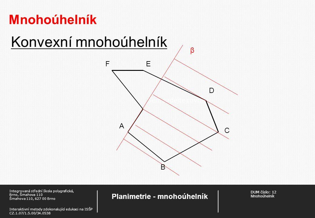 DUM číslo: 12 Mnohoúhelník Planimetrie - mnohoúhelník Integrovaná střední škola polygrafická, Brno, Šmahova 110 Šmahova 110, 627 00 Brno Interaktivní metody zdokonalující edukaci na ISŠP CZ.1.07/1.5.00/34.0538 Mnohoúhelník Úhly mnohoúhelníku Součet velikostí všech vnitřních úhlů konvexního n-úhelníku je: (n – 2).180°