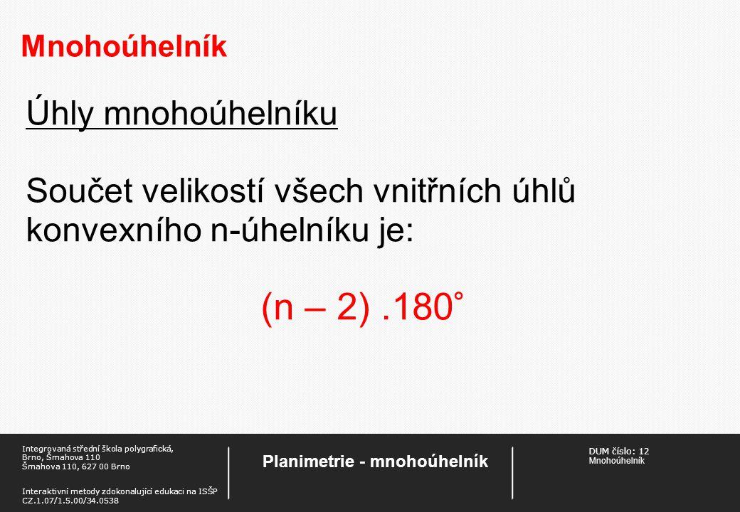 DUM číslo 12 Mnohoúhelník Planimetrie - mnohoúhelník Integrovaná střední škola polygrafická, Brno, Šmahova 110 Šmahova 110, 627 00 Brno Interaktivní metody zdokonalující edukaci na ISŠP CZ.1.07/1.5.00/34.0538 Pravidelný n-úhelník Je konvexní mnohoúhelník, jehož všechny strany a vnitřní úhly jsou shodné.