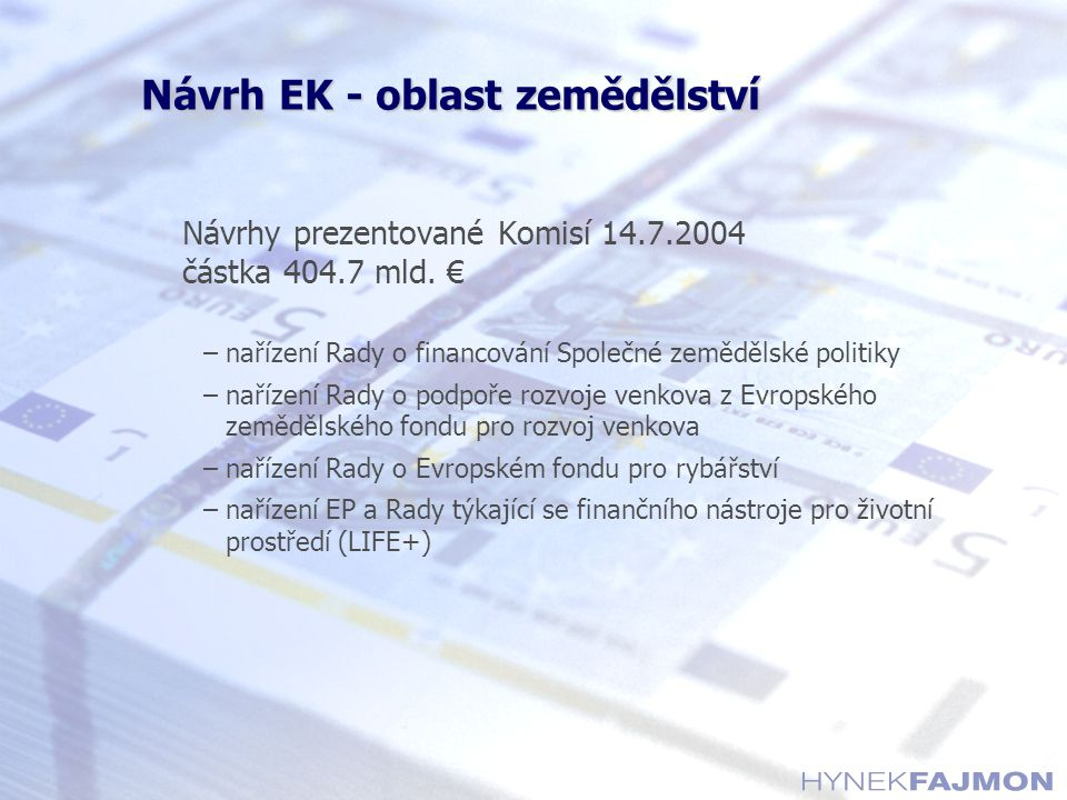 Návrh EK - oblast zemědělství Návrhy prezentované Komisí 14.7.2004 částka 404.7 mld. € –nařízení Rady o financování Společné zemědělské politiky –naří