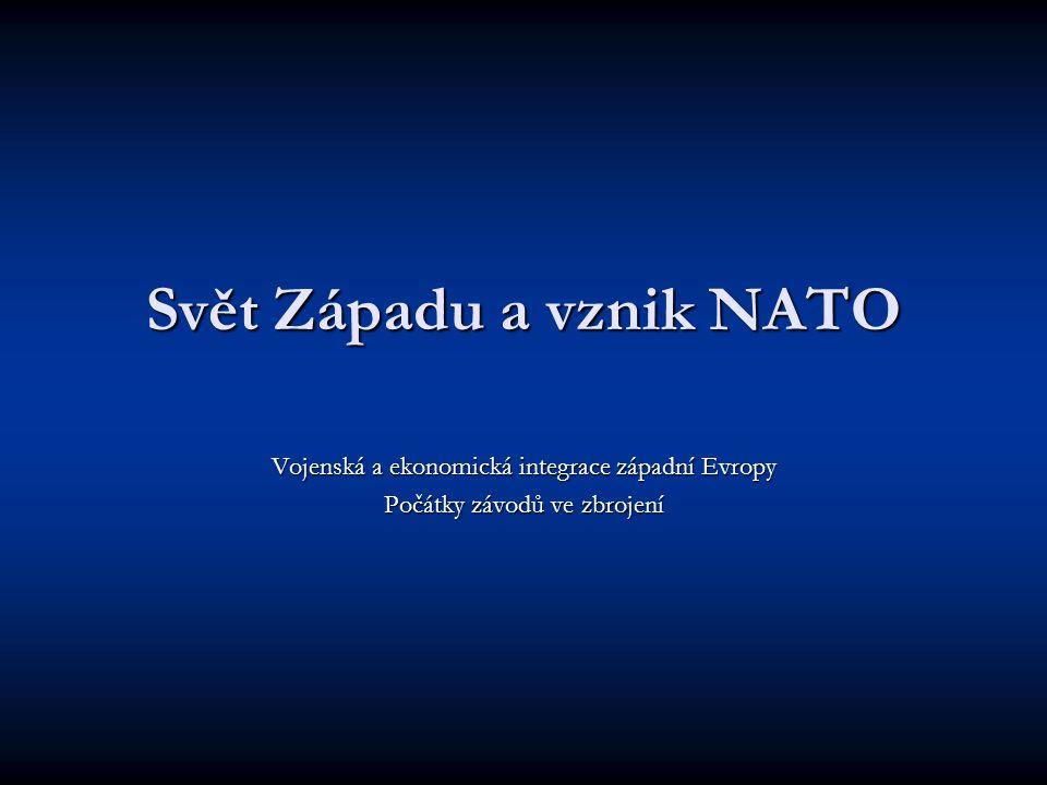Svět Západu a vznik NATO Vojenská a ekonomická integrace západní Evropy Počátky závodů ve zbrojení