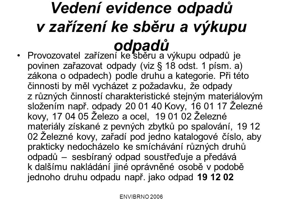 ENVIBRNO 2006 Vedení evidence odpadů v zařízení ke sběru a výkupu odpadů Provozovatel zařízení ke sběru a výkupu odpadů je povinen zařazovat odpady (viz § 18 odst.