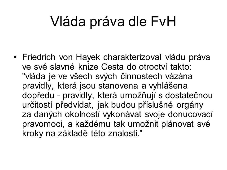 Vláda práva dle FvH Friedrich von Hayek charakterizoval vládu práva ve své slavné knize Cesta do otroctví takto: vláda je ve všech svých činnostech vázána pravidly, která jsou stanovena a vyhlášena dopředu - pravidly, která umožňují s dostatečnou určitostí předvídat, jak budou příslušné orgány za daných okolností vykonávat svoje donucovací pravomoci, a každému tak umožnit plánovat své kroky na základě této znalosti.