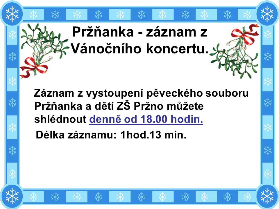 Pržňanka - záznam z Vánočního koncertu. Záznam z vystoupení pěveckého souboru Pržňanka a dětí ZŠ Pržno můžete shlédnout denně od 18.00 hodin. Délka zá