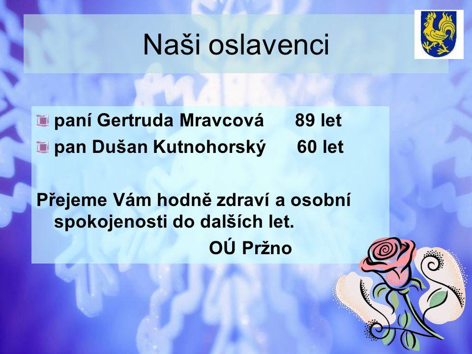 Naši oslavenci paní Gertruda Mravcová 89 let pan Dušan Kutnohorský 60 let Přejeme Vám hodně zdraví a osobní spokojenosti do dalších let. OÚ Pržno
