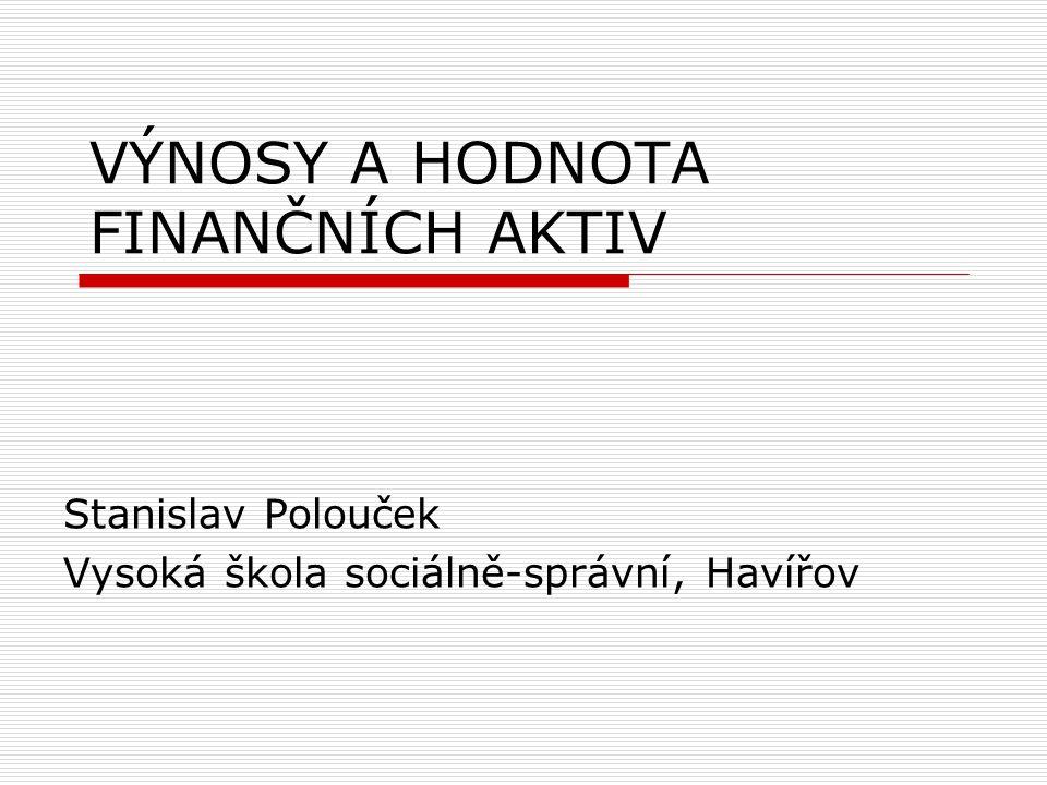 VÝNOSY A HODNOTA FINANČNÍCH AKTIV Stanislav Polouček Vysoká škola sociálně-správní, Havířov