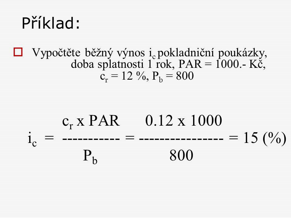 Příklad:  Vypočtěte běžný výnos i c pokladniční poukázky, doba splatnosti 1 rok, PAR = 1000.- Kč, c r = 12 %, P b = 800 c r x PAR 0.12 x 1000 i c = ----------- = ---------------- = 15 (%) P b 800